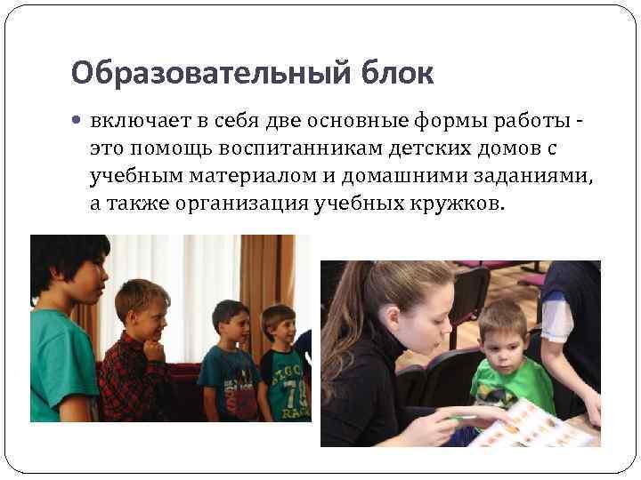 Образовательный блок включает в себя две основные формы работы - это помощь воспитанникам детских