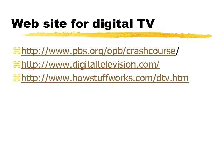 Web site for digital TV zhttp: //www. pbs. org/opb/crashcourse/ zhttp: //www. digitaltelevision. com/ zhttp: