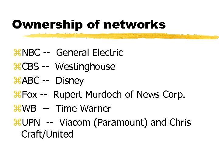 Ownership of networks z. NBC -- General Electric z. CBS -- Westinghouse z. ABC
