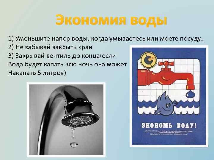 Экономия воды 1) Уменьшите напор воды, когда умываетесь или моете посуду. 2) Не забывай