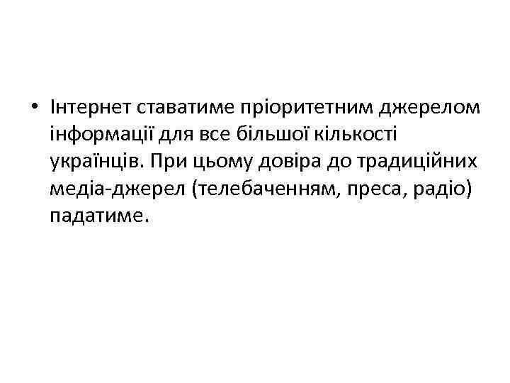 • Інтернет ставатиме пріоритетним джерелом інформації для все більшої кількості українців. При цьому