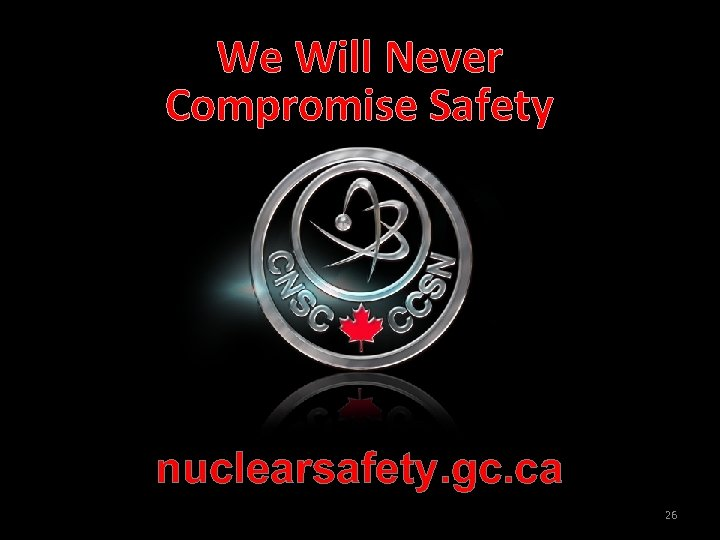 We Will Never Compromise Safety nuclearsafety. gc. ca 26