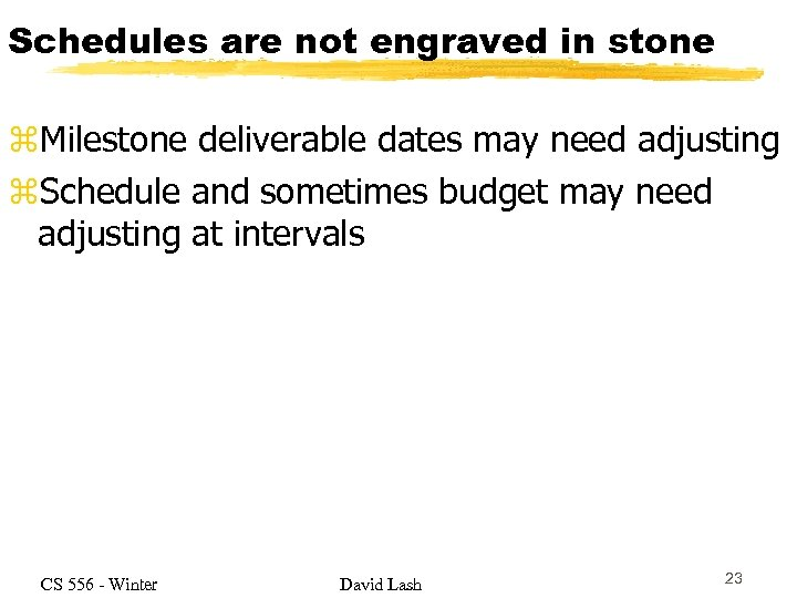 Schedules are not engraved in stone z. Milestone deliverable dates may need adjusting z.