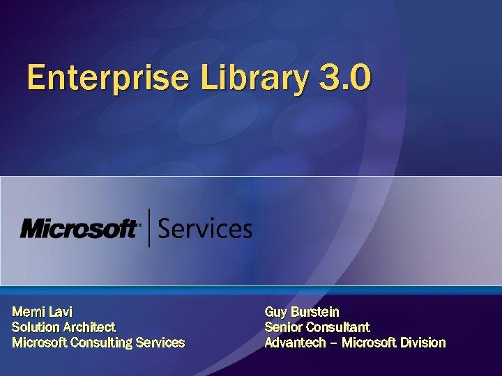 Enterprise Library 3. 0 Memi Lavi Solution Architect Microsoft Consulting Services Guy Burstein Senior