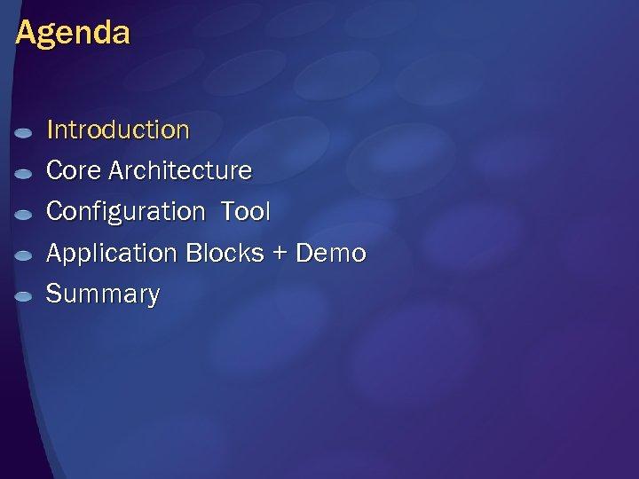 Agenda Introduction Core Architecture Configuration Tool Application Blocks + Demo Summary