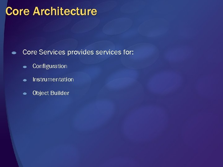 Core Architecture Core Services provides services for: Configuration Instrumentation Object Builder