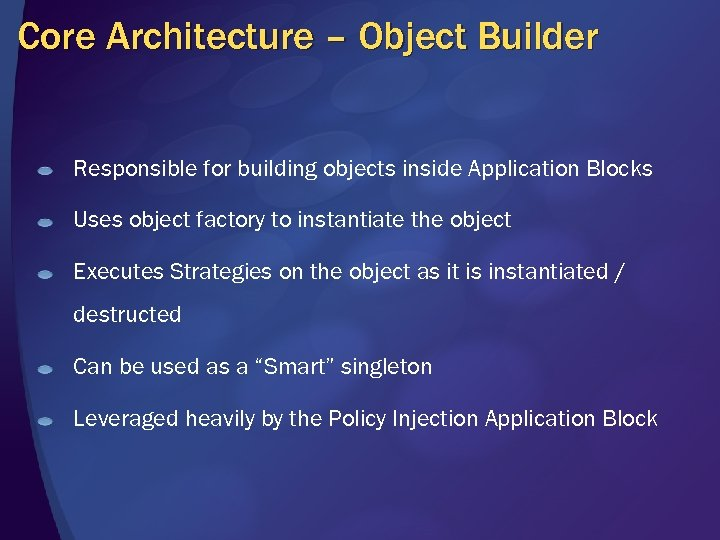 Core Architecture – Object Builder Responsible for building objects inside Application Blocks Uses object