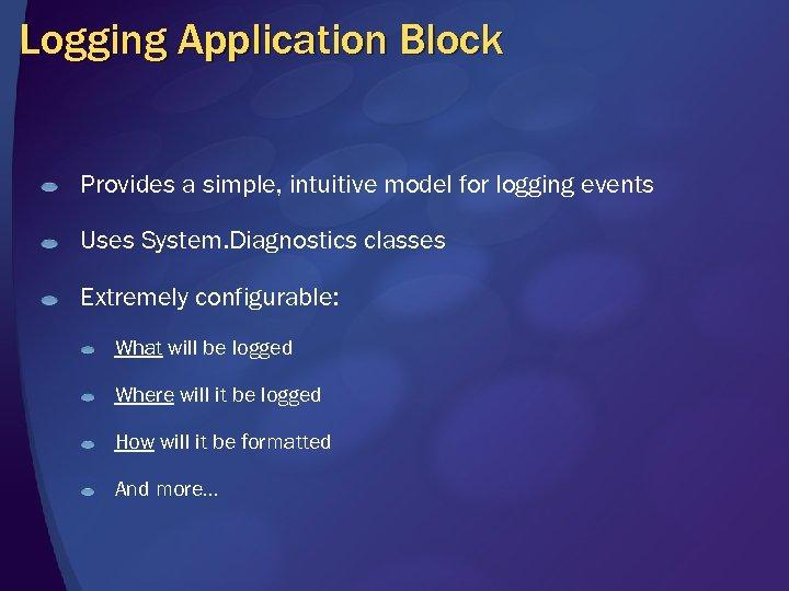 Logging Application Block Provides a simple, intuitive model for logging events Uses System. Diagnostics