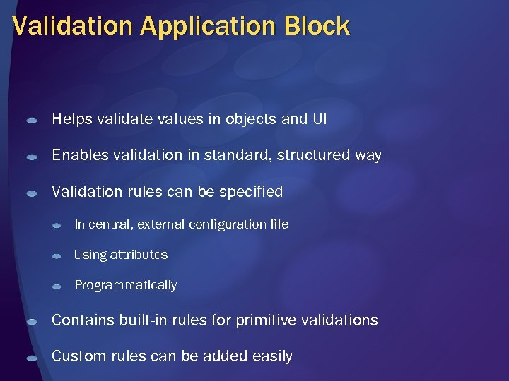 Validation Application Block Helps validate values in objects and UI Enables validation in standard,