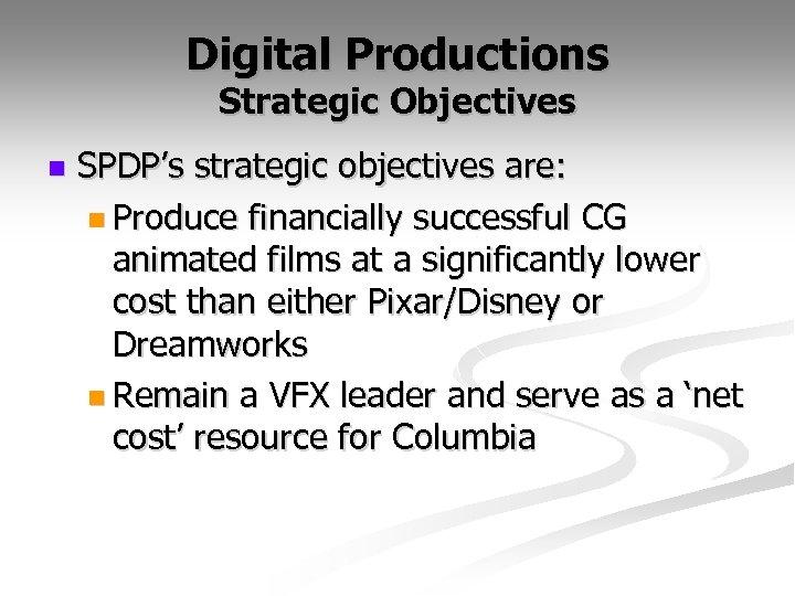 Digital Productions Strategic Objectives n SPDP's strategic objectives are: n Produce financially successful CG