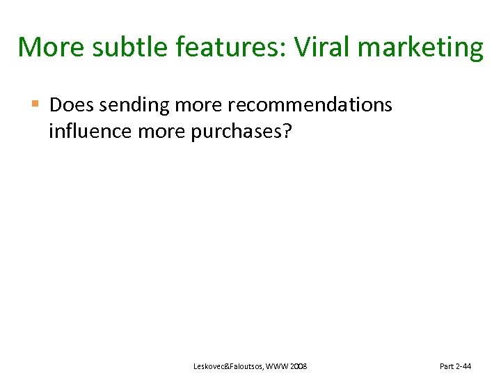 More subtle features: Viral marketing § Does sending more recommendations influence more purchases? Leskovec&Faloutsos,