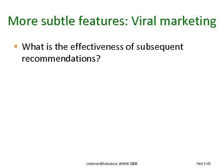 More subtle features: Viral marketing § What is the effectiveness of subsequent recommendations? Leskovec&Faloutsos,