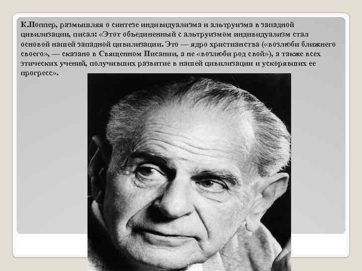 К. Поппер, размышляя о синтезе индивидуализма и альтруизма в западной цивилизации, писал: «Этот объединенный