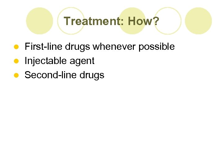Treatment: How? First-line drugs whenever possible l Injectable agent l Second-line drugs l