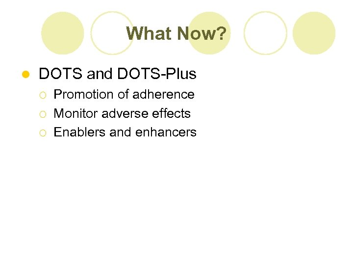 What Now? l DOTS and DOTS-Plus ¡ ¡ ¡ Promotion of adherence Monitor adverse