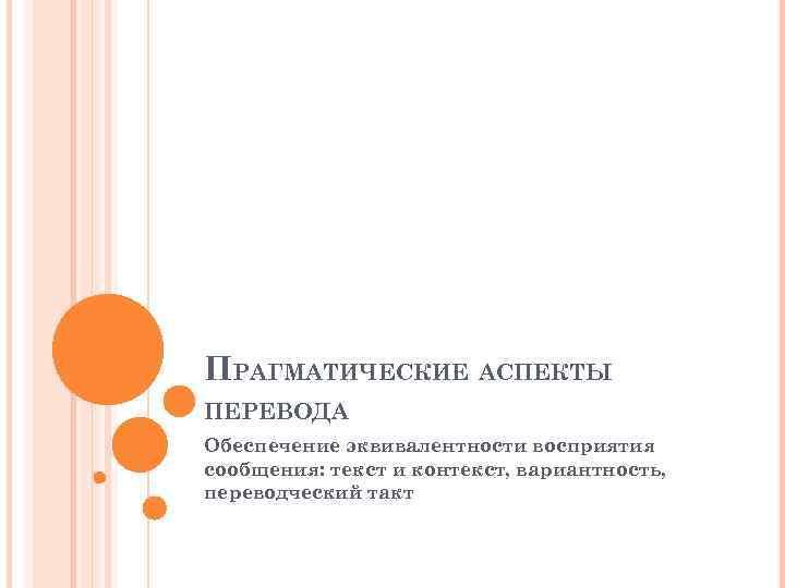 ПРАГМАТИЧЕСКИЕ АСПЕКТЫ ПЕРЕВОДА Обеспечение эквивалентности восприятия сообщения: текст и контекст, вариантность, переводческий такт