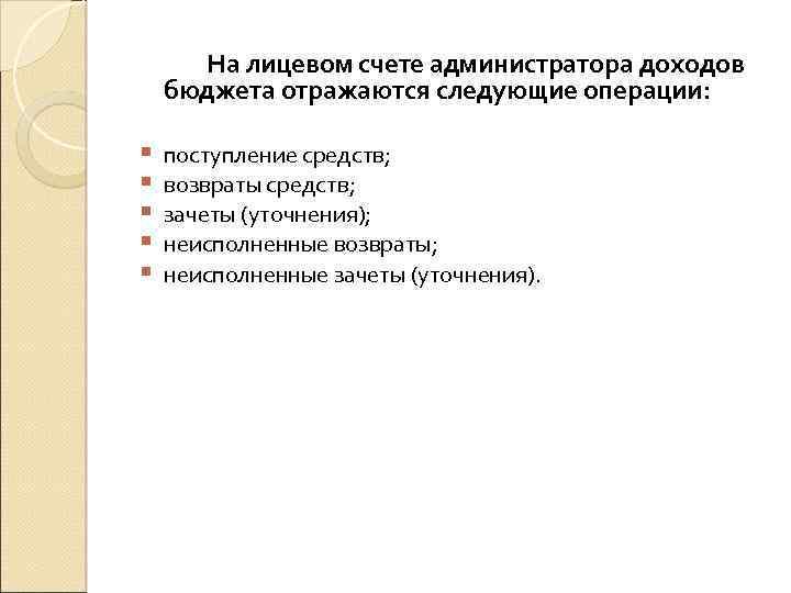 На лицевом счете администратора доходов бюджета отражаются следующие операции: § § § поступление