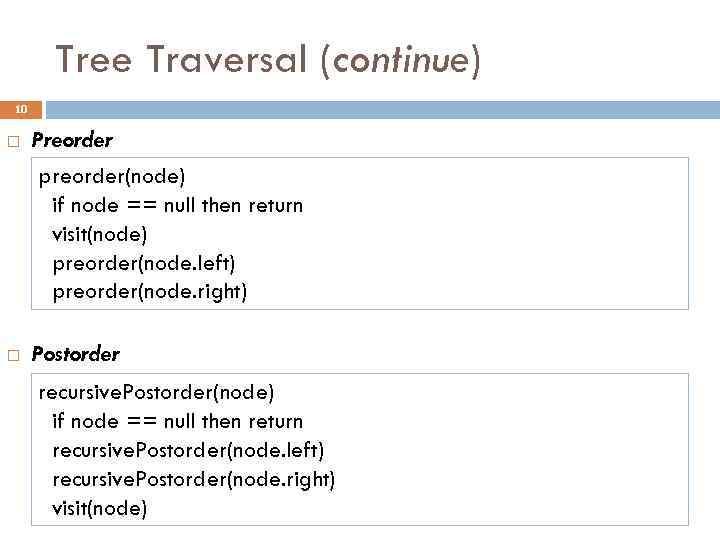 Tree Traversal (continue) 10 Preorder preorder(node) if node == null then return visit(node) preorder(node.