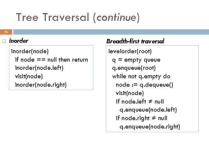 Tree Traversal (continue) 11 Inorder inorder(node) if node == null then return inorder(node. left)