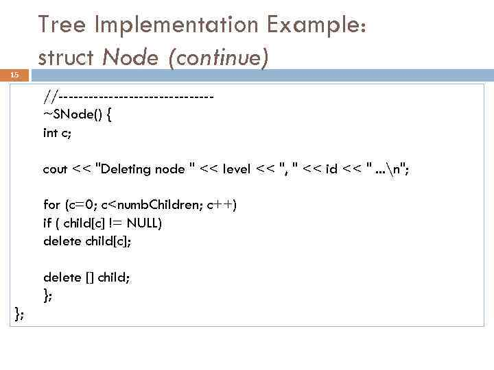 15 Tree Implementation Example: struct Node (continue) //---------------~SNode() { int c; cout <<