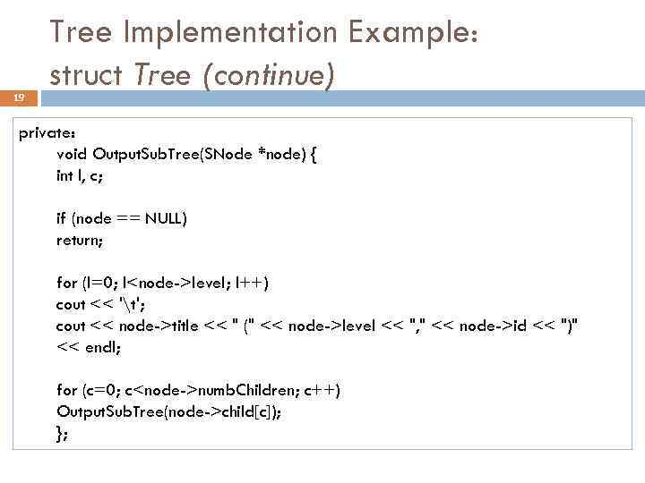 19 Tree Implementation Example: struct Tree (continue) private: void Output. Sub. Tree(SNode *node) {