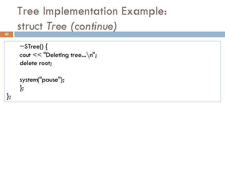20 Tree Implementation Example: struct Tree (continue) ~STree() { cout <<