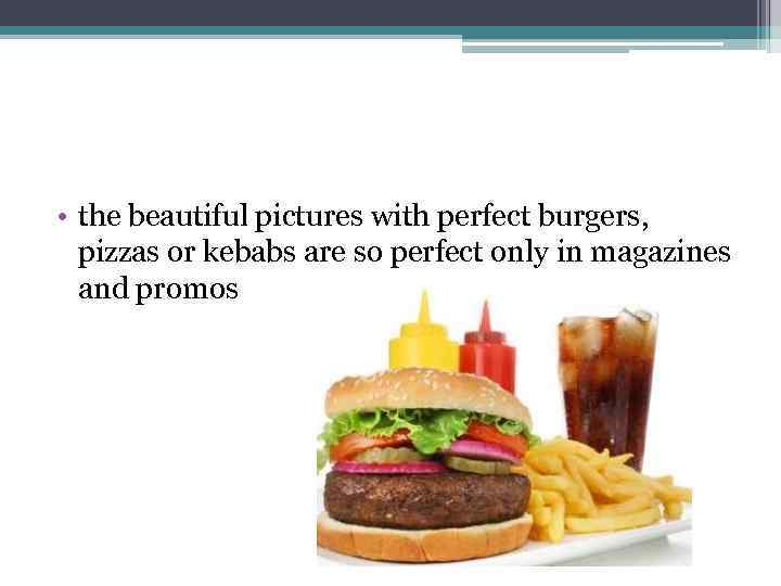 • the beautiful pictures with perfect burgers, pizzas or kebabs are so perfect