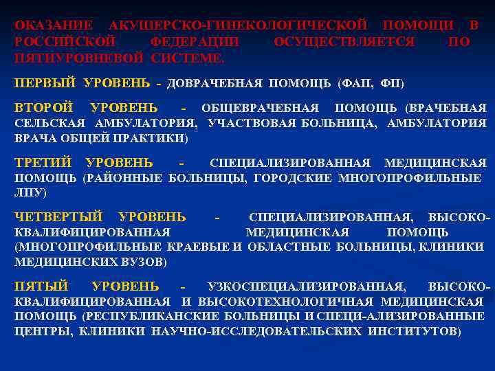 ОКАЗАНИЕ АКУШЕРСКО ГИНЕКОЛОГИЧЕСКОЙ ПОМОЩИ В РОССИЙСКОЙ ФЕДЕРАЦИИ ОСУЩЕСТВЛЯЕТСЯ ПО ПЯТИУРОВНЕВОЙ СИСТЕМЕ. ПЕРВЫЙ УРОВЕНЬ ДОВРАЧЕБНАЯ