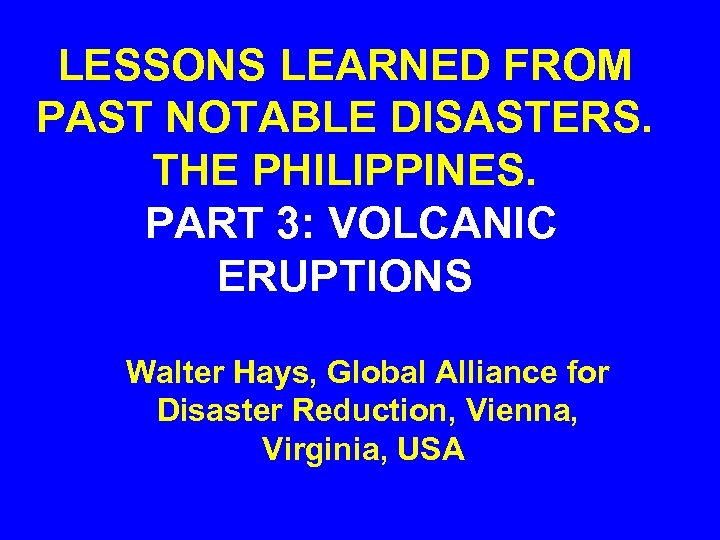 LESSONS LEARNED FROM PAST NOTABLE DISASTERS. THE PHILIPPINES. PART 3: VOLCANIC ERUPTIONS Walter Hays,