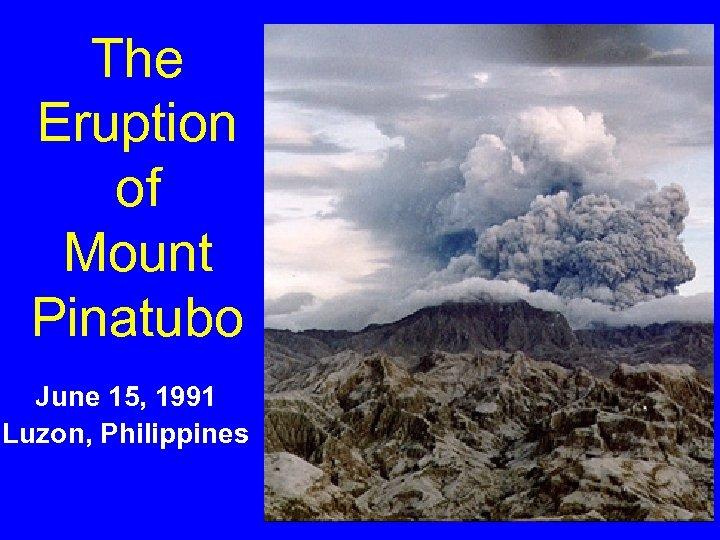 The Eruption of Mount Pinatubo June 15, 1991 Luzon, Philippines
