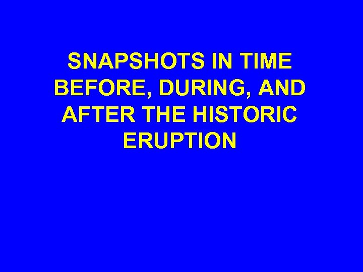 SNAPSHOTS IN TIME BEFORE, DURING, AND AFTER THE HISTORIC ERUPTION