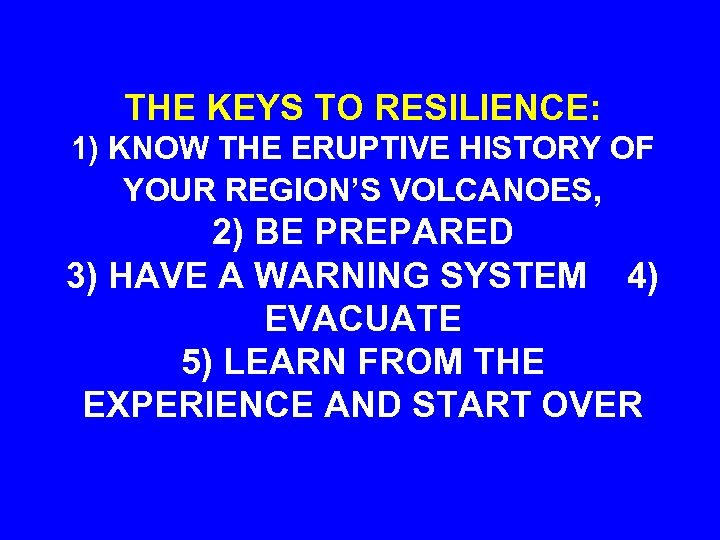 THE KEYS TO RESILIENCE: 1) KNOW THE ERUPTIVE HISTORY OF YOUR REGION'S VOLCANOES, 2)