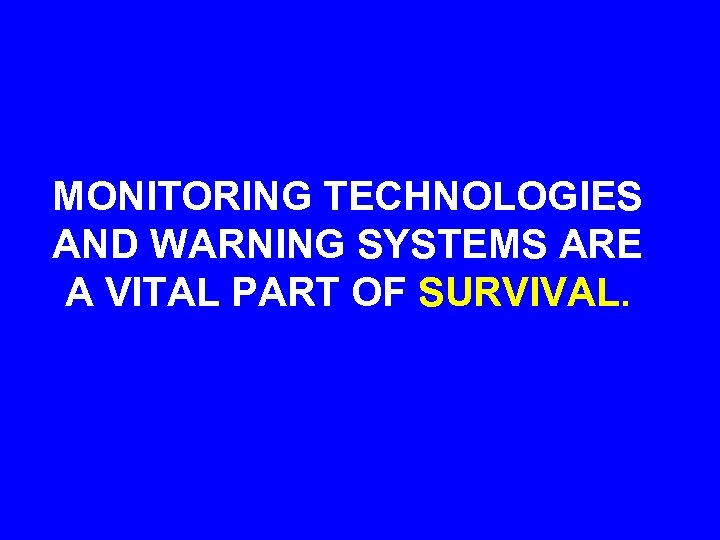 MONITORING TECHNOLOGIES AND WARNING SYSTEMS ARE A VITAL PART OF SURVIVAL.