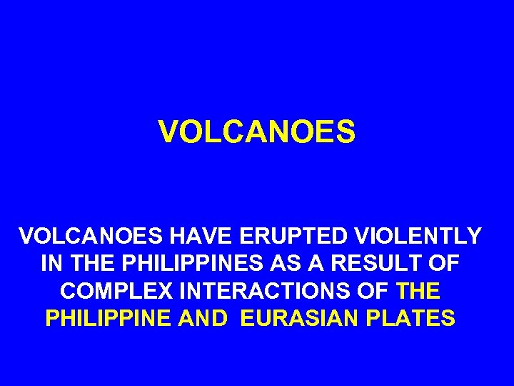 VOLCANOES HAVE ERUPTED VIOLENTLY IN THE PHILIPPINES AS A RESULT OF COMPLEX INTERACTIONS OF