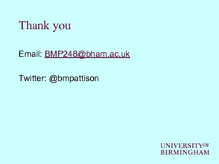 Thank you Email: BMP 248@bham. ac. uk Twitter: @bmpattison