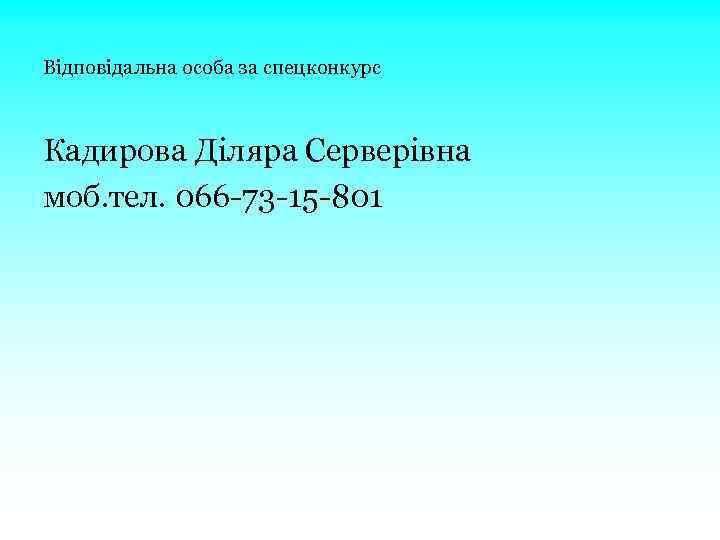 Відповідальна особа за спецконкурс Кадирова Діляра Серверівна моб. тел. 066 -73 -15 -801