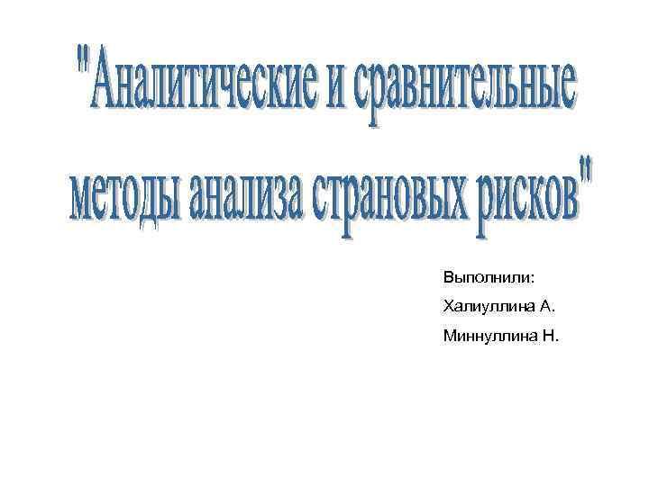 Выполнили: Халиуллина А. Миннуллина Н.
