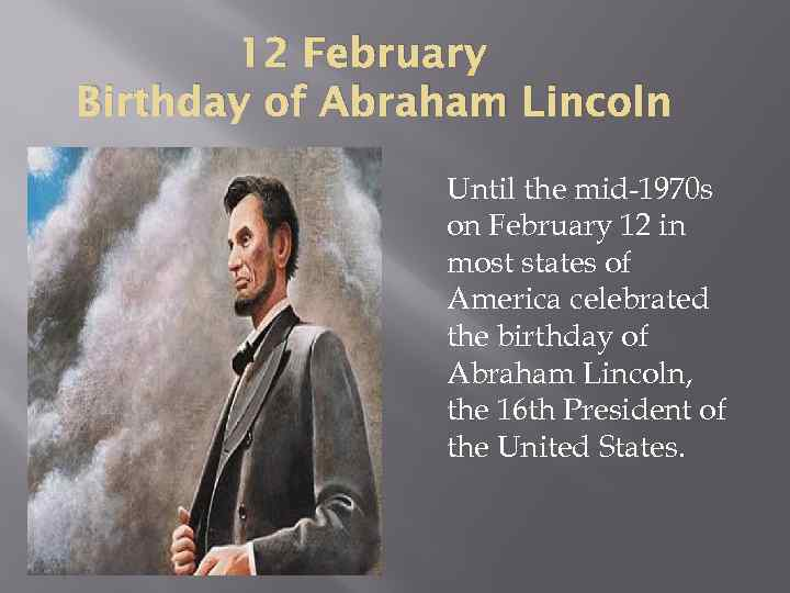 12 February Birthday of Abraham Lincoln Until the mid-1970 s on February 12 in