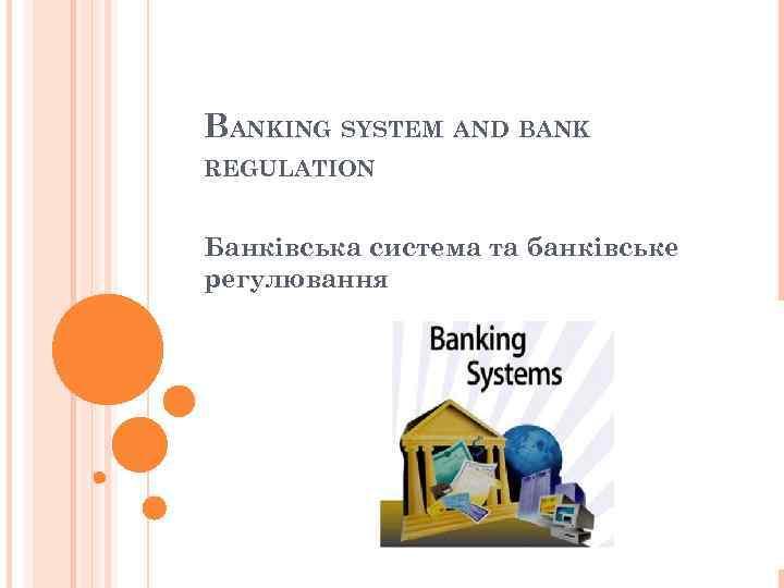 BANKING SYSTEM AND BANK REGULATION Банківська система та банківське регулювання