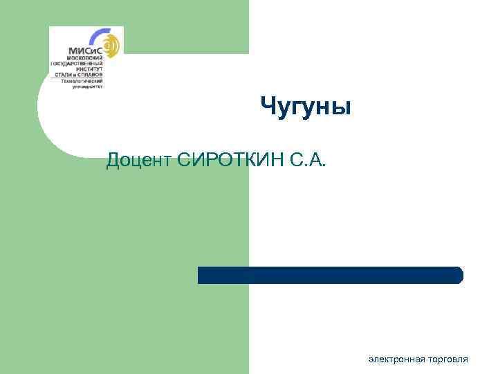 Чугуны Доцент СИРОТКИН С. А. электронная торговля