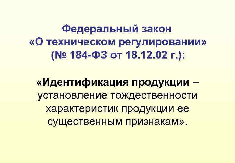 Федеральный закон «О техническом регулировании» (№ 184 -ФЗ от 18. 12. 02 г. ):