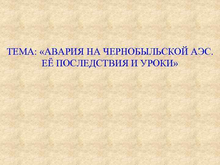 ТЕМА: «АВАРИЯ НА ЧЕРНОБЫЛЬСКОЙ АЭС. ЕЁ ПОСЛЕДСТВИЯ И УРОКИ»