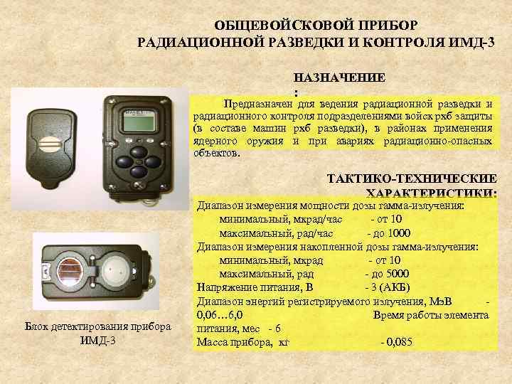 ОБЩЕВОЙСКОВОЙ ПРИБОР РАДИАЦИОННОЙ РАЗВЕДКИ И КОНТРОЛЯ ИМД-3 НАЗНАЧЕНИЕ : Предназначен для ведения радиационной разведки