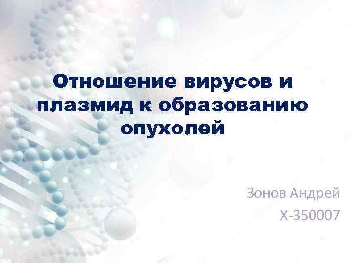 Отношение вирусов и плазмид к образованию опухолей Зонов Андрей Х-350007