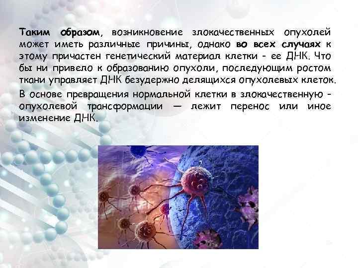 Таким образом, возникновение злокачественных опухолей может иметь различные причины, однако во всех случаях к