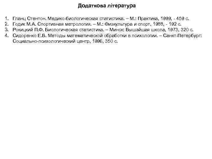 Додаткова література 1. 2. 3. 4. Гланц Стентон. Медико-биологическая статистика. – М. : Практика,