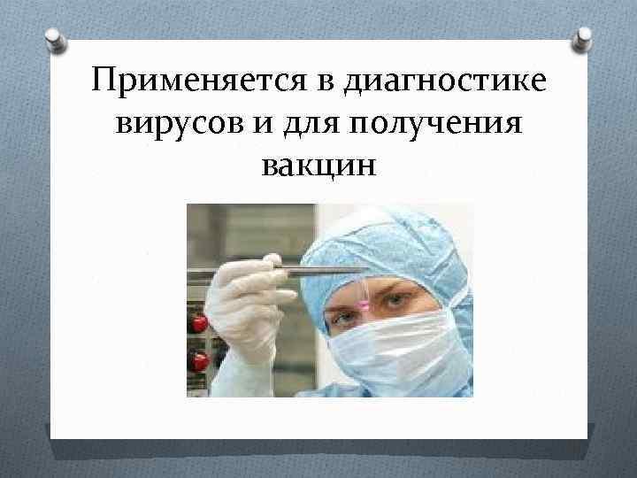 Применяется в диагностике вирусов и для получения вакцин