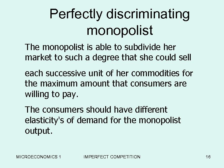 Perfectly discriminating monopolist The monopolist is able to subdivide her market to such a