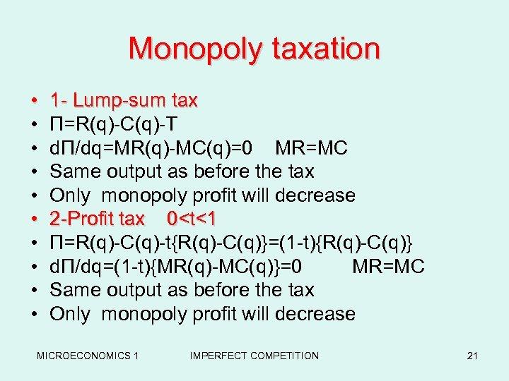 Monopoly taxation • • • 1 - Lump-sum tax Π=R(q)-C(q)-T dΠ/dq=MR(q)-MC(q)=0 MR=MC Same output