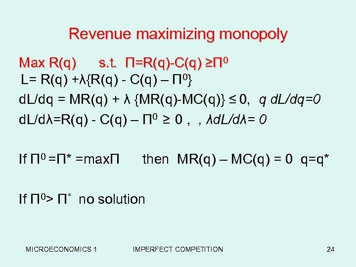 Revenue maximizing monopoly Max R(q) s. t. Π=R(q)-C(q) ≥Π 0 L= R(q) +λ{R(q) -